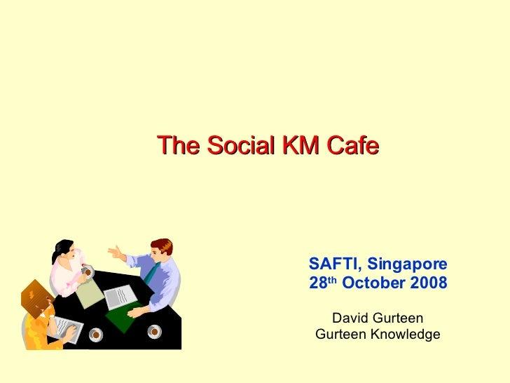 The Social KM Cafe SAFTI, Singapore 28 th  October 2008 David Gurteen Gurteen Knowledge