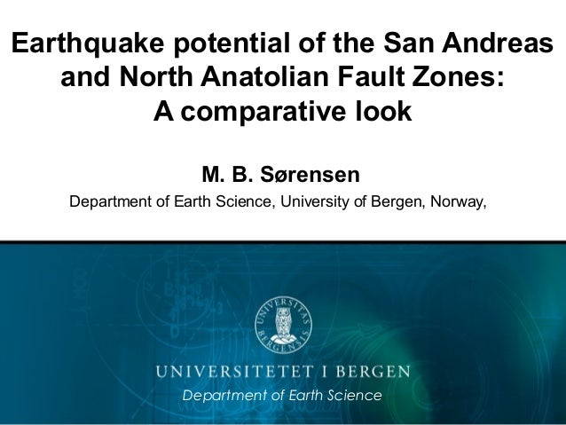 Earthquake potential of the San Andreas and North Anatolian Fault Zones: A comparative look M. B. Sørensen Department of E...