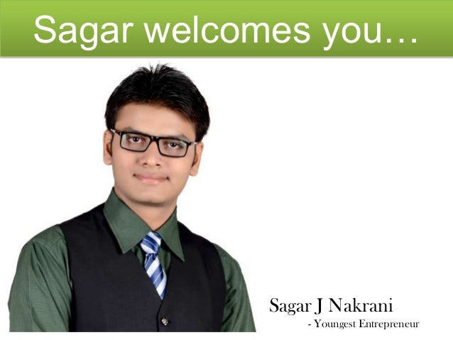 Sagar welcomes you…  Sagar J Nakrani - Youngest Entrepreneur