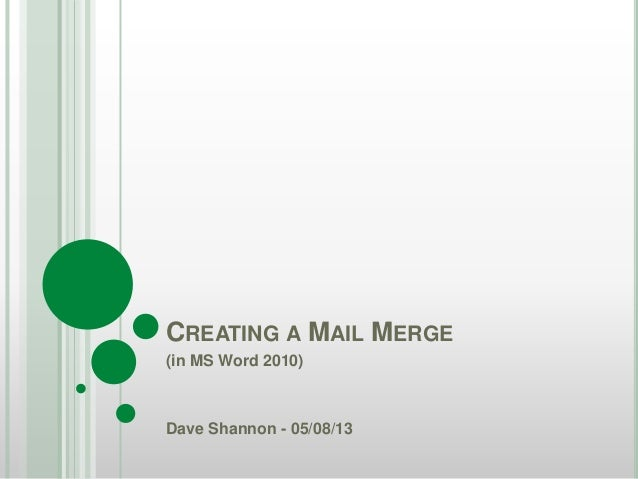CREATING A MAIL MERGE (in MS Word 2010) Dave Shannon - 05/08/13