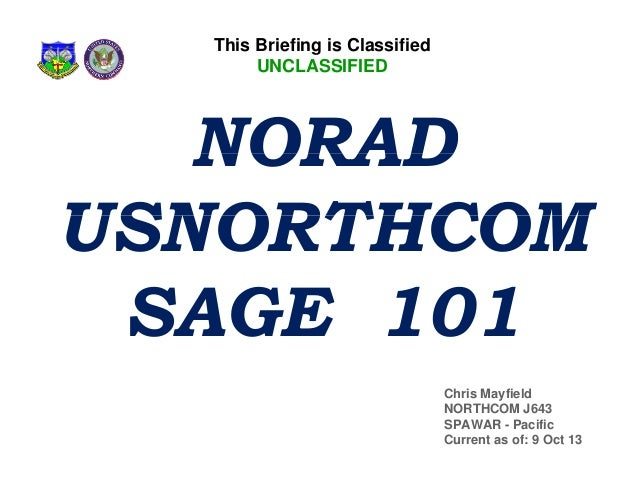 This Briefing is Classified UNCLASSIFIED  NORAD USNORTHCOM SAGE 101 Chris Mayfield NORTHCOM J643 SPAWAR - Pacific Current ...