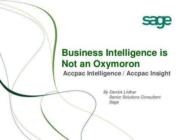 Business Intelligence is Not an Oxymoron Accpac Intelligence / Accpac Insight By Derrick Lildhar Senior Solutions Consulta...