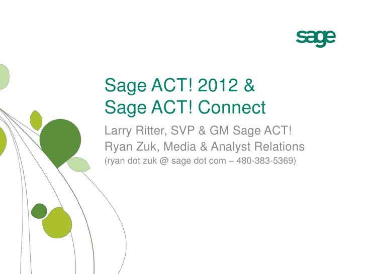 Sage ACT! 2012 &Sage ACT! Connect<br />Larry Ritter, SVP & GM Sage ACT!<br />Ryan Zuk, Media & Analyst Relations<br />(rya...