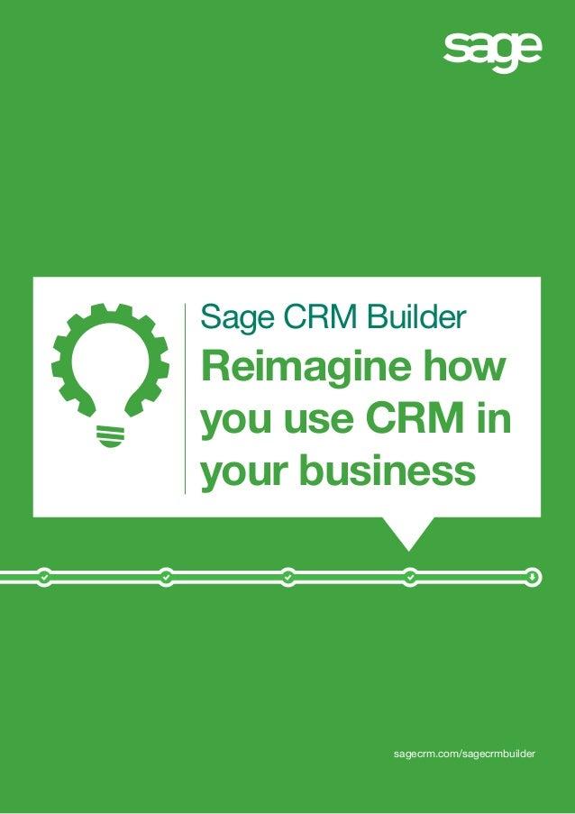 Sage CRM Builder Reimagine how you use CRM in your business sagecrm.com/sagecrmbuilder