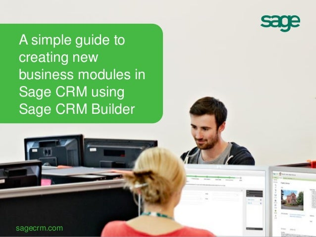 sagecrm.com A simple guide to creating new business modules in Sage CRM using Sage CRM Builder
