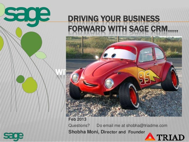 DRIVING YOUR BUSINESS  FORWARD WITH SAGE CRM…..WITH SAGE CRM  Feb 2013  Questions?   Do email me at shobha@triadme.com  Sh...