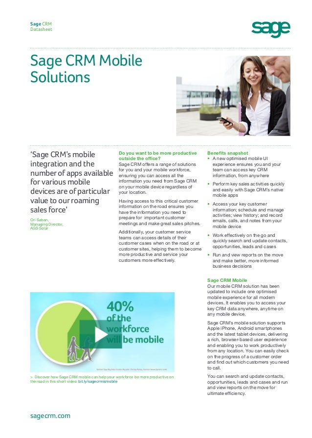 Sage CRM Mobile Solutions Sage CRM Datasheet Benefits snapshot • A new optimised mobile UI experience ensures you and you...