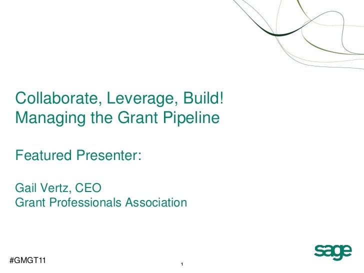 Collaborate, Leverage, Build! Managing the Grant Pipeline Featured Presenter: Gail Vertz, CEO Grant Professionals Associat...