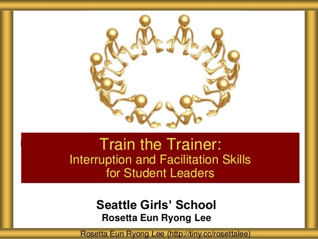 Train the Trainer:Interruption and Facilitation Skills       for Student Leaders      Seattle Girls' School        Rosetta...