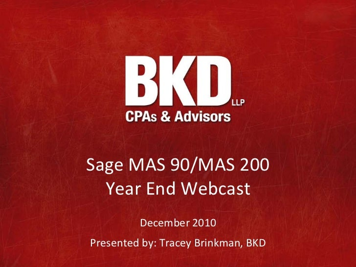 Sage MAS 90/MAS 200  Year End Webcast         December 2010Presented by: Tracey Brinkman, BKD