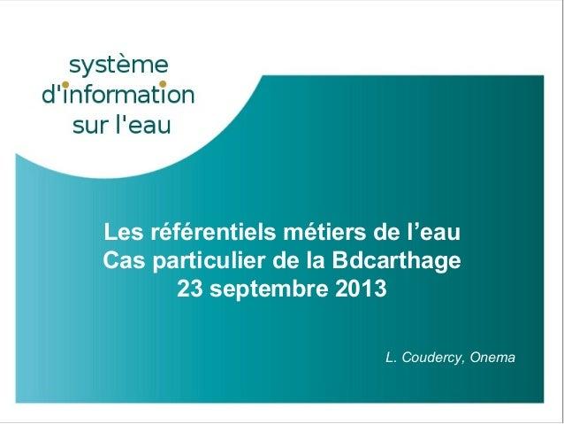 Les référentiels métiers de l'eau Cas particulier de la Bdcarthage 23 septembre 2013 L. Coudercy, Onema GPA – 19 novembre ...