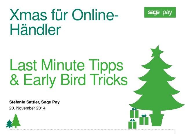 Xmas für Online- Händler  Last Minute Tipps & Early Bird Tricks  Stefanie Sattler, Sage Pay  20. November 2014  1