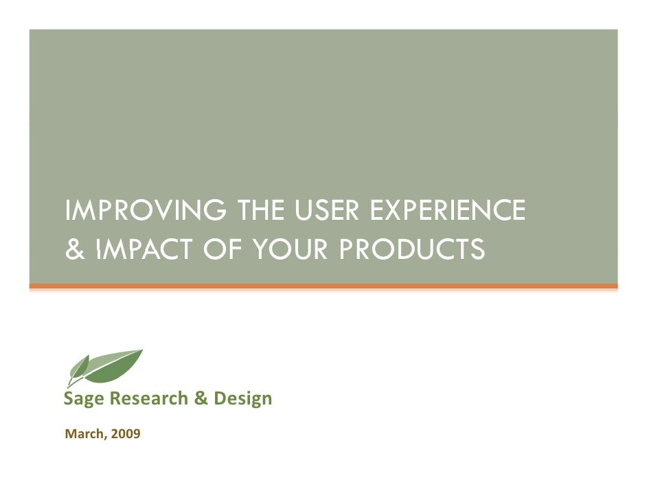 IMPROVING THE USER EXPERIENCE & IMPACT OF YOUR PRODUCTS    Sage Research & Design March, 2009