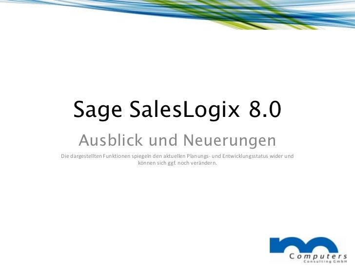 Sage SalesLogix 8.0      Ausblick und NeuerungenDie dargestellten Funktionen spiegeln den aktuellen Planungs- und Entwickl...