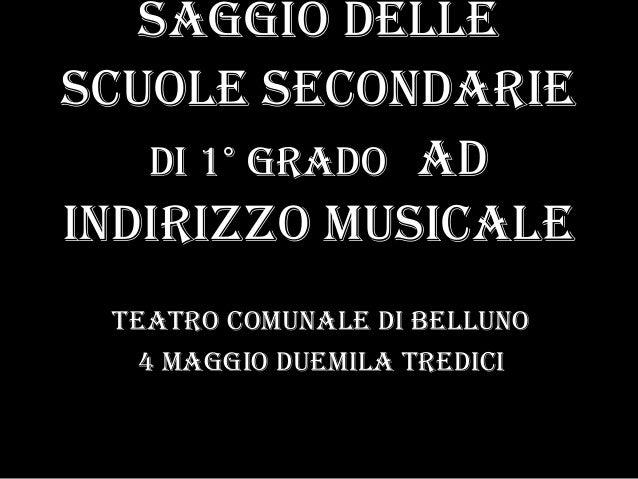 saggio delleScuole Secondariedi 1° grado adindirizzo musicaleTeatro comunale di Belluno4 maggio duemila tredici