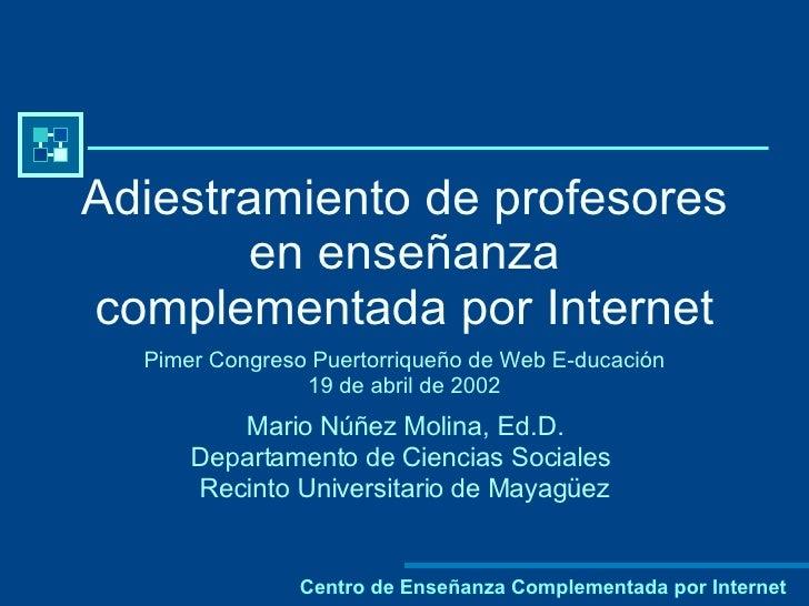 Adiestramiento de profesores en enseñanza complementada por Internet Pimer Congreso Puertorriqueño de Web E-ducación 19 de...