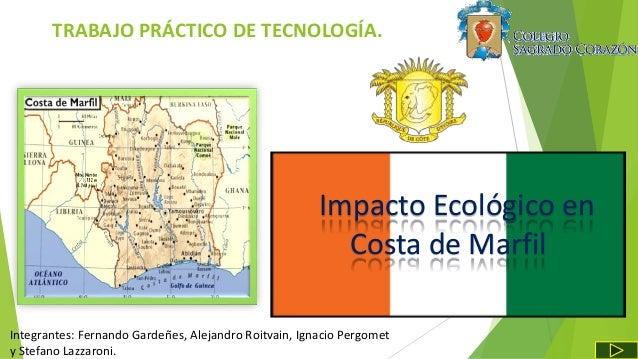 Impacto Ecológico en Costa de Marfil TRABAJO PRÁCTICO DE TECNOLOGÍA. Integrantes: Fernando Gardeñes, Alejandro Roitvain, I...