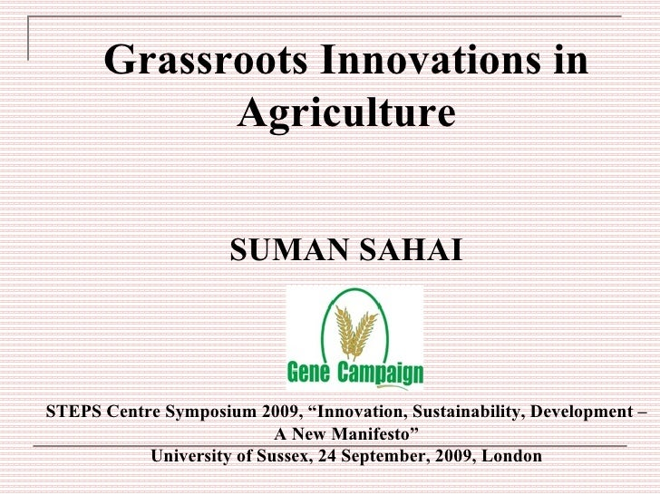 "Grassroots Innovations in Agriculture SUMAN SAHAI STEPS Centre Symposium 2009, ""Innovation, Sustainability, Development – ..."