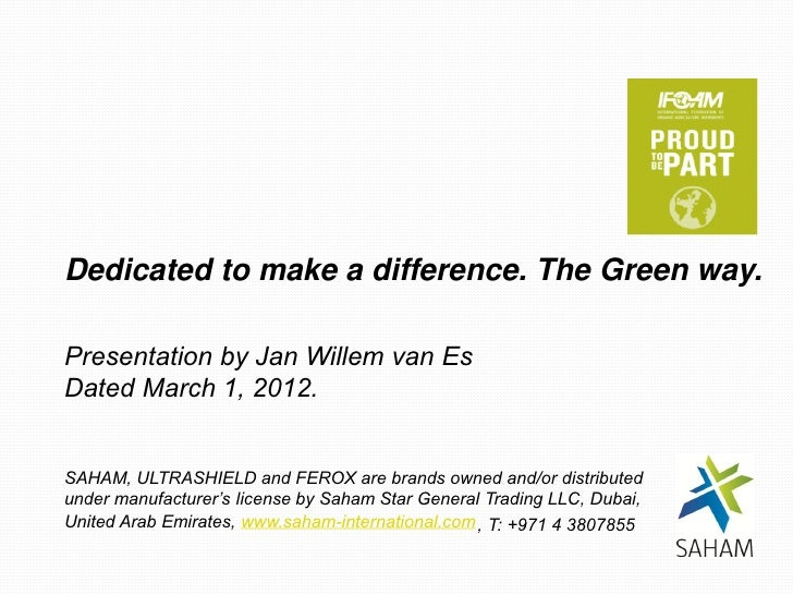 Dedicated to make a difference. The Green way.Presentation by Jan Willem van EsDated March 1, 2012.SAHAM, ULTRASHIELD and ...