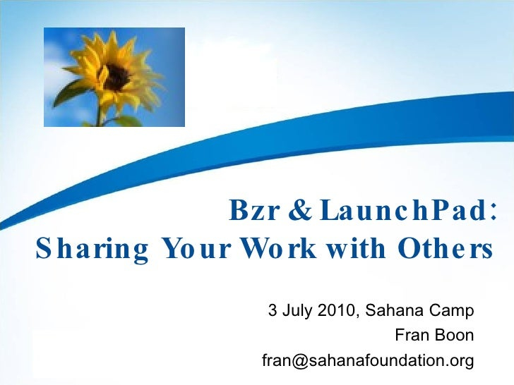 Bzr & LaunchPad: Sharing Your Work with Others 3 July 2010, Sahana Camp Fran Boon [email_address]