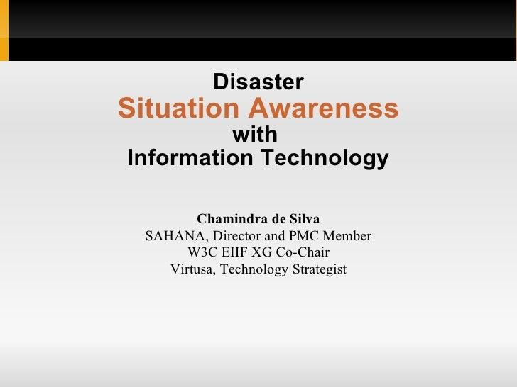 Disaster Situation Awareness with  Information Technology Chamindra de Silva SAHANA, Director and PMC Member W3C EIIF XG C...