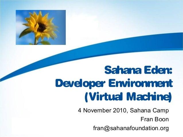 SahanaEden: Developer Environment (Virtual Machine) 4 November 2010, Sahana Camp Fran Boon fran@sahanafoundation.org