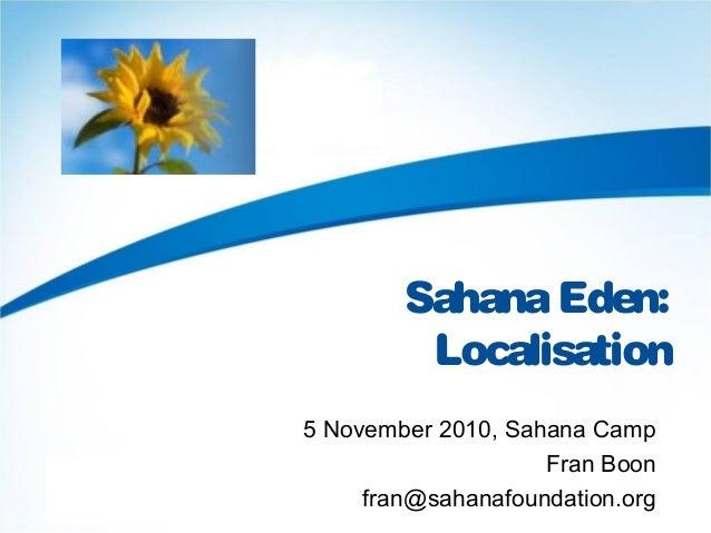 SahanaEden: Localisation 5 November 2010, Sahana Camp Fran Boon fran@sahanafoundation.org