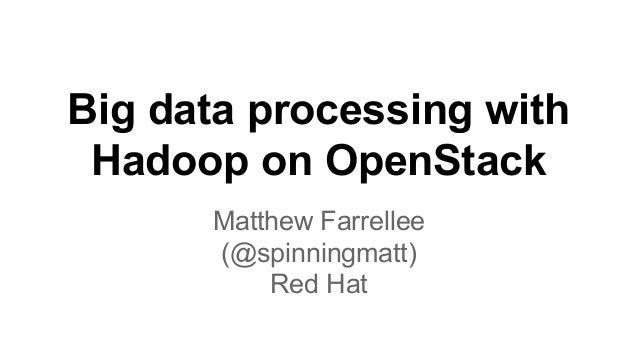 Big data processing with Hadoop on OpenStack Matthew Farrellee (@spinningmatt) Red Hat