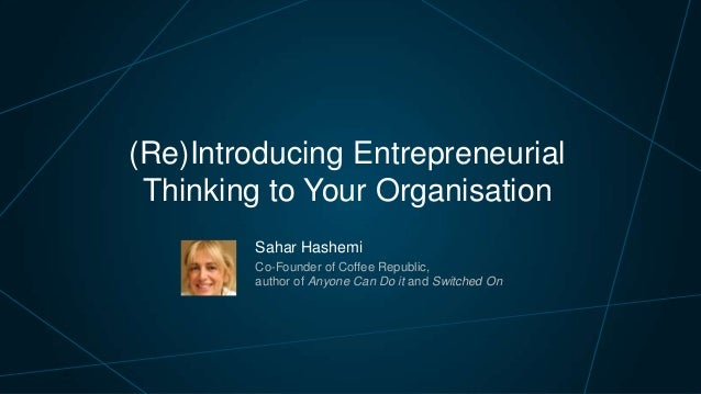 (Re)Introducing Entrepreneurial Thinking to Your Organisation Sahar Hashemi Co-Founder of Coffee Republic, author of Anyon...