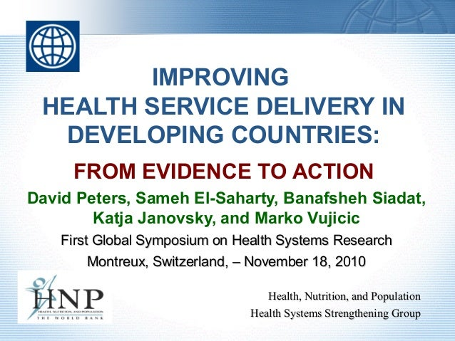 IMPROVING HEALTH SERVICE DELIVERY IN DEVELOPING COUNTRIES: FROM EVIDENCE TO ACTION David Peters, Sameh El-Saharty, Banafsh...