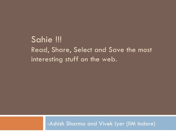 Sahie !!!  Read, Share, Select and Save the most interesting stuff on the web. -Ashish Sharma and Vivek Iyer (IIM Indore)