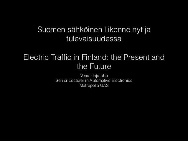 Suomen sähköinen liikenne nyt ja tulevaisuudessa ! Electric Traffic in Finland: the Present and the Future Vesa Linja-aho S...