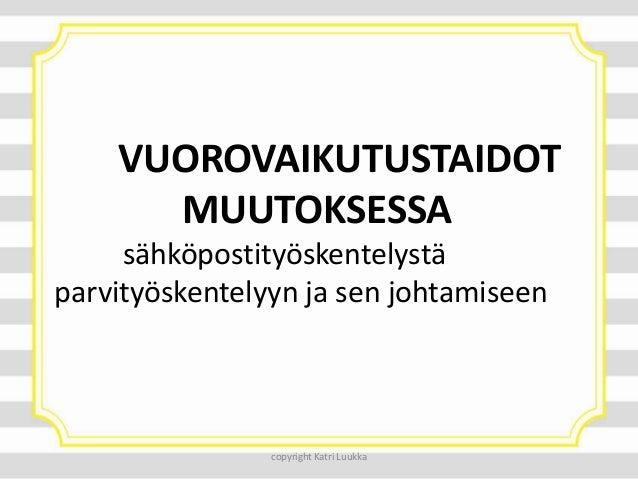 VUOROVAIKUTUSTAIDOT MUUTOKSESSA sähköpostityöskentelystä parvityöskentelyyn ja sen johtamiseen  copyright Katri Luukka