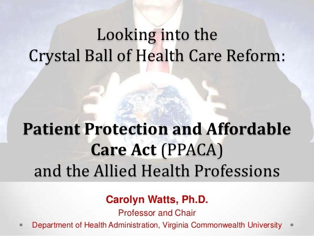 Looking into theCrystal Ball of Health Care Reform:Patient Protection and Affordable         Care Act (PPACA) and the Alli...