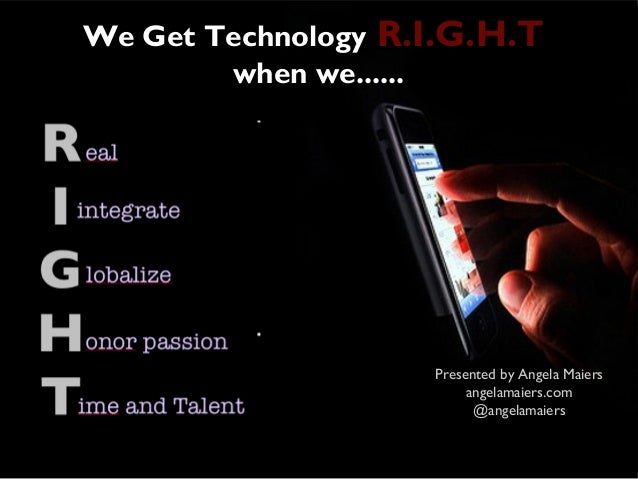 We Get Technology R.I.G.H.T        when we......                    Presented by Angela Maiers                         ang...
