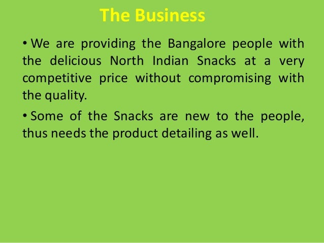 The Business• We are providing the Bangalore people withthe delicious North Indian Snacks at a verycompetitive price witho...