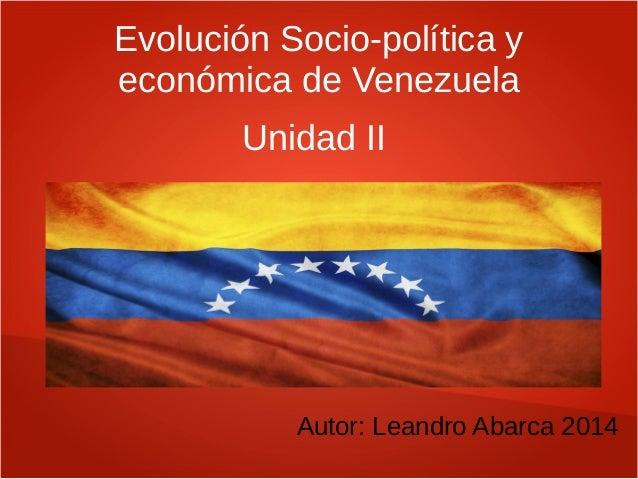 Evolución Socio-política y económica de Venezuela Autor: Leandro Abarca 2014 Unidad II