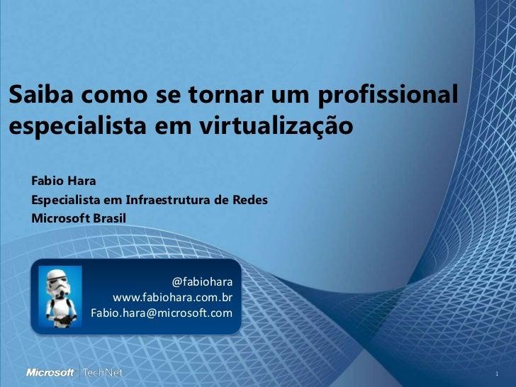Saiba como se tornar um profissional especialista em virtualização<br />Fabio Hara<br />EspecialistaemInfraestrutura de Re...