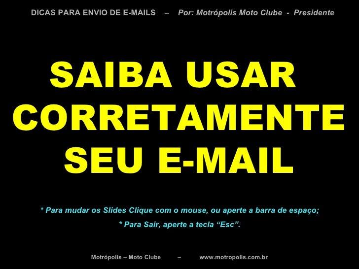 SAIBA USAR  CORRETAMENTE SEU E-MAIL * Para mudar os Slides Clique com o mouse, ou aperte a barra de espaço; * Para Sair, a...