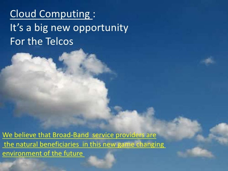Cloud Computing :   It's a big new opportunity   For the Telcos     We believe that Broad-Band service providers are the n...