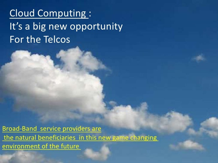 Cloud Computing :   It's a big new opportunity   For the Telcos     Broad-Band service providers are the natural beneficia...
