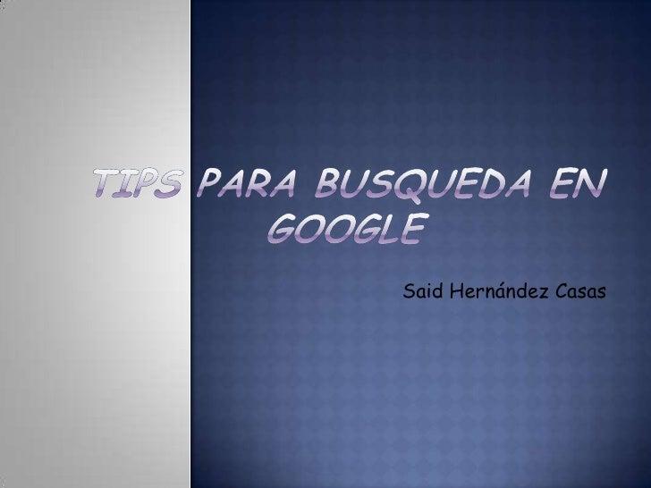 TIPS PARA BUSQUEDA EN GOOGLE<br />Said Hernández Casas<br />