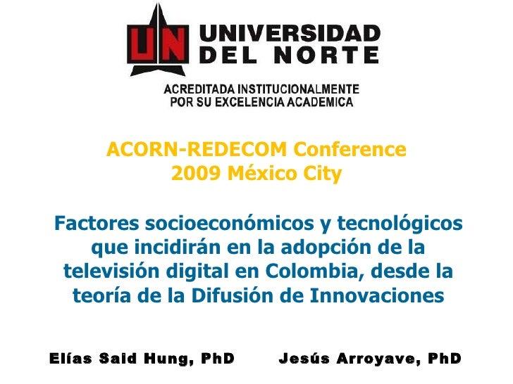 ACORN-REDECOM Conference 2009 México City Factores socioeconómicos y tecnológicos que incidirán en la adopción de la telev...