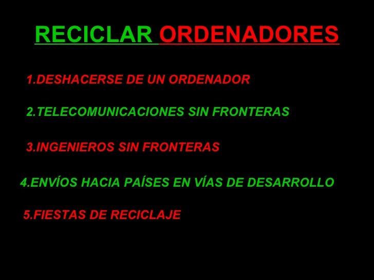 RECICLAR  ORDENADORES 1.DESHACERSE DE UN ORDENADOR 2.TELECOMUNICACIONES SIN FRONTERAS 3.INGENIEROS SIN FRONTERAS 4.ENVÍOS ...
