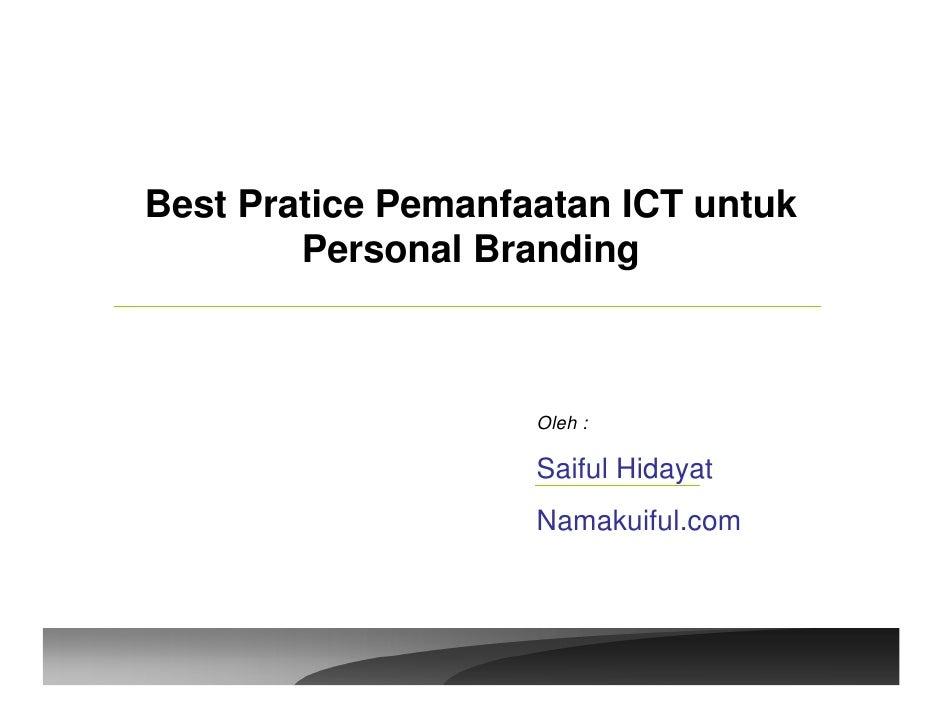 Best Pratice Pemanfaatan ICT untuk         Personal Branding                        Oleh :                      Saiful Hid...