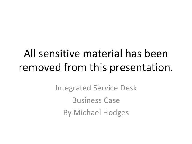All sensitive material has been removed from this presentation. Integrated Service Desk Business Case By Michael Hodges