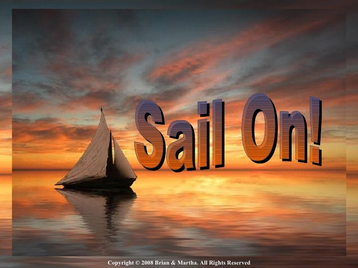Copyright © 2008 Brian & Martha. All Rights Reserved ♫  Turn on your speakers CLICK TO ADVANCE SLIDES Sail On!