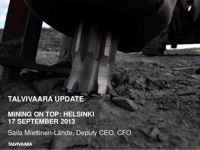 TALVIVAARA UPDATE MINING ON TOP: HELSINKI 17 SEPTEMBER 2013 Saila Miettinen-Lähde, Deputy CEO, CFO