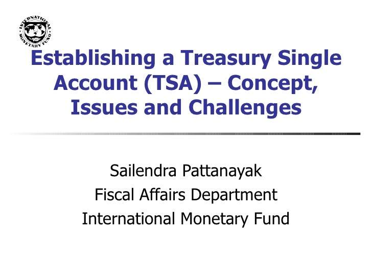 Establishing a Treasury Single Account (TSA) – Concept, Issues and Challenges Sailendra Pattanayak Fiscal Affairs Departme...