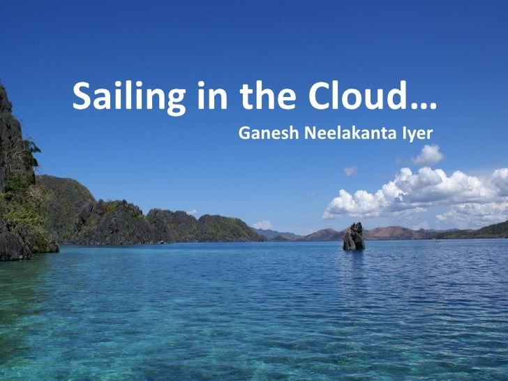 Sailing in the Cloud…          Ganesh Neelakanta Iyer